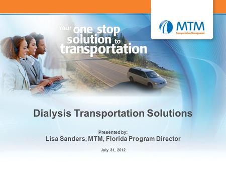 1 Dialysis Transportation Solutions Presented by: Lisa Sanders, MTM, Florida Program Director July 31, 2012.