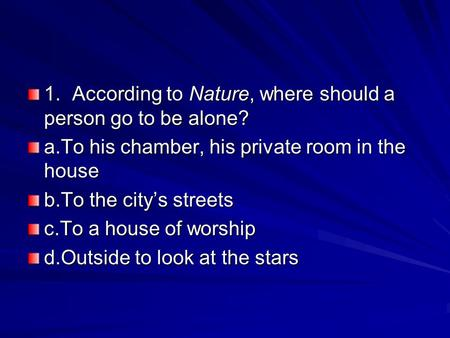 1.According to Nature, where should a person go to be alone? a.To his chamber, his private room in the house b.To the city's streets c.To a house of worship.