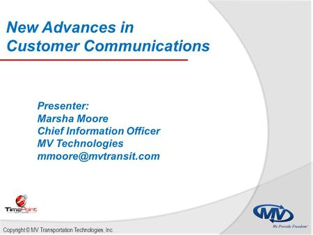 New Advances in Customer Communications Copyright © MV Transportation Technologies, Inc. Presenter: Marsha Moore Chief Information Officer MV Technologies.