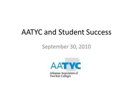 AATYC and Student Success September 30, 2010. AATYC and Student Success Higher ed imperative used to be about access; now it's about student success.
