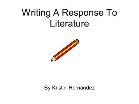 Writing A Response To Literature By Kristin Hernandez.