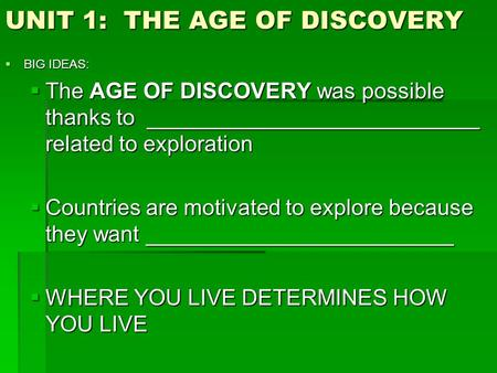 UNIT 1: THE AGE OF DISCOVERY  BIG IDEAS:  The AGE OF DISCOVERY was possible thanks to ___________________________ related to exploration  Countries.