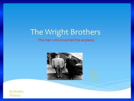 The Wright Brothers The men who invented the airplane. By Braden Thomas Wilbur and Orville.