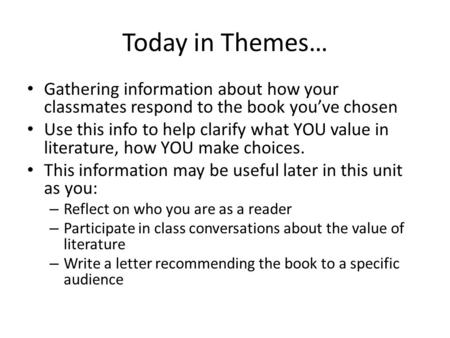 Today in Themes… Gathering information about how your classmates respond to the book you've chosen Use this info to help clarify what YOU value in literature,