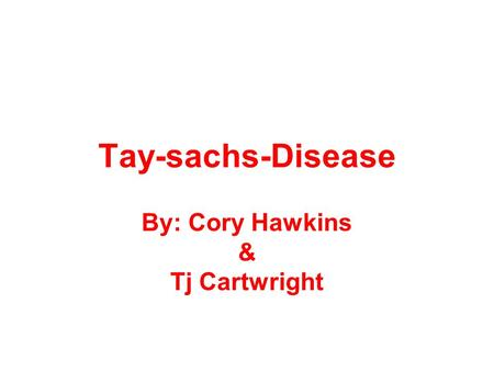 Tay-sachs-Disease By: Cory Hawkins & Tj Cartwright.