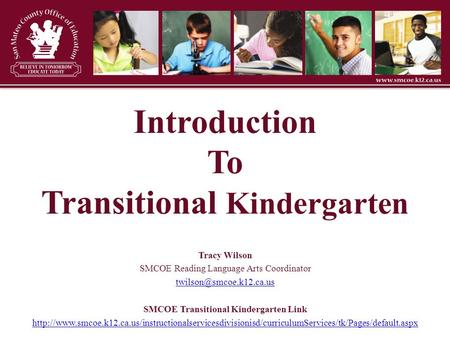 Introduction To Transitional Kindergarten Tracy Wilson SMCOE Reading Language Arts Coordinator SMCOE Transitional Kindergarten.