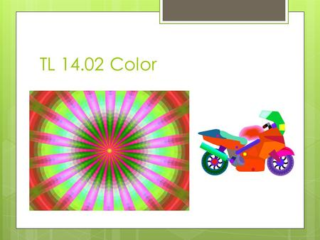 TL 14.02 Color. Color  Color is an element or property of light.  Can help create different moods in the room.  Every color can have a psychological.