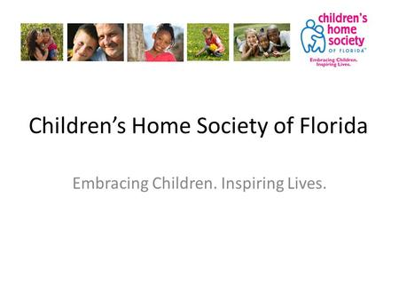 Children's Home Society of Florida Embracing Children. Inspiring Lives.