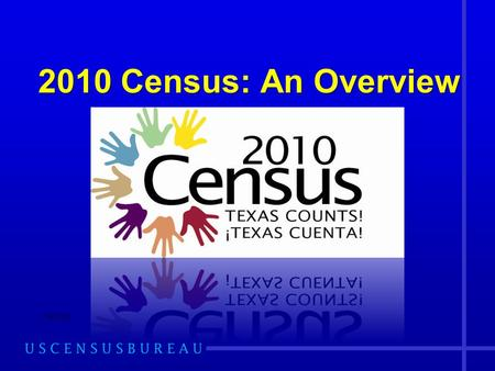 2010 Census: An Overview 2/9/2010. The Dallas Region: Focus on Texas 2009 Most Current Population Estimate of TX: 24,782,302 2006-2008 ACS Most Current.