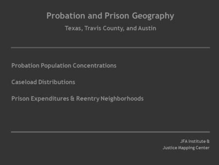 Probation and Prison Geography Texas, Travis County, and Austin Probation Population Concentrations Caseload Distributions Prison Expenditures & Reentry.