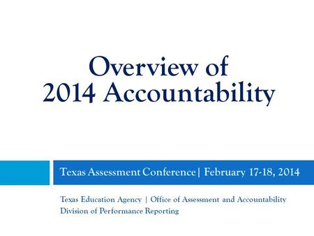 Texas Assessment Conference| February 17-18, 2014 Texas Education Agency | Office of Assessment and Accountability Division of Performance Reporting Overview.