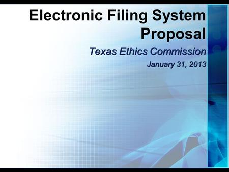 Electronic Filing System Proposal Texas Ethics Commission January 31, 2013 Texas Ethics Commission January 31, 2013.