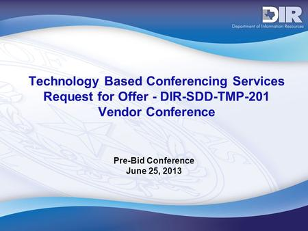 Technology Based Conferencing Services Request for Offer - DIR-SDD-TMP-201 Vendor Conference Pre-Bid Conference June 25, 2013.