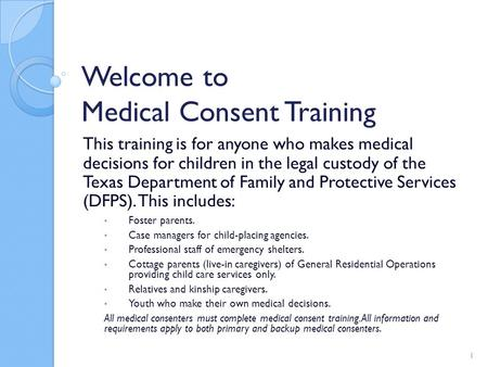 Welcome to Medical Consent Training This training is for anyone who makes medical decisions for children in the legal custody of the Texas Department of.