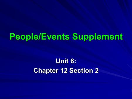 People/Events Supplement Unit 6: Chapter 12 Section 2.