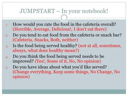JUMPSTART – In your notebook! 1. How would you rate the food in the cafeteria overall? (Horrible, Average, Delicious!, I don't eat there) 2. Do you tend.