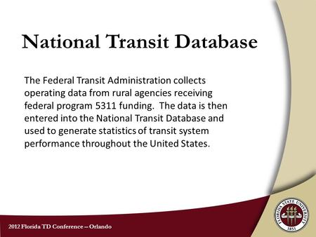2012 Florida TD Conference -- Orlando National Transit Database The Federal Transit Administration collects operating data from rural agencies receiving.