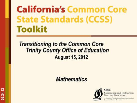 02.24.12 Transitioning to the Common Core Trinity County Office of Education August 15, 2012 Mathematics.