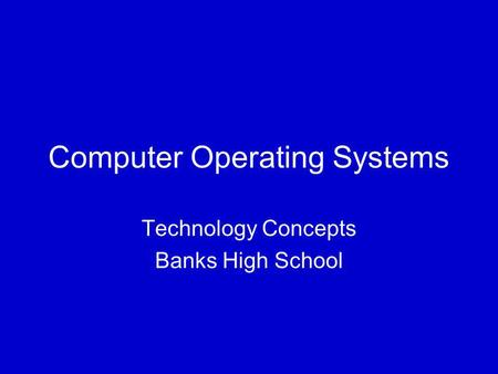 Computer Operating Systems Technology Concepts Banks High School.