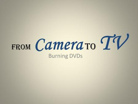 From Camera to TV Burning DVDs. How do I get my videos off my camera?