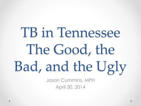 TB in Tennessee The Good, the Bad, and the Ugly Jason Cummins, MPH April 30, 2014.