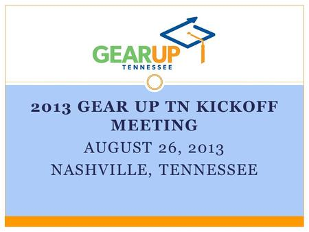 2013 GEAR UP TN KICKOFF MEETING AUGUST 26, 2013 NASHVILLE, TENNESSEE.