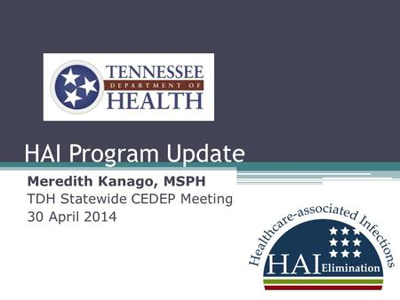 HAI Program Update Meredith Kanago, MSPH TDH Statewide CEDEP Meeting 30 April 2014.