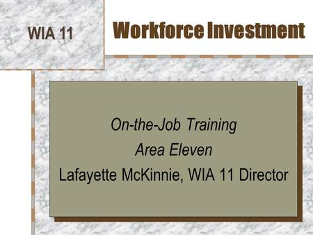 Workforce Investment WIA 11 On-the-Job Training Area Eleven Lafayette McKinnie, WIA 11 Director On-the-Job Training Area Eleven Lafayette McKinnie, WIA.