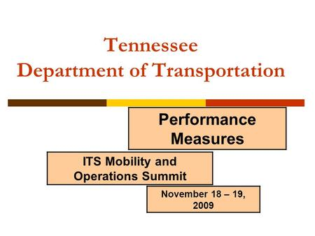 Tennessee Department of Transportation ITS Mobility and Operations Summit Performance Measures November 18 – 19, 2009.