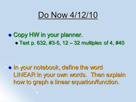Do Now 4/12/10 Copy HW in your planner. Copy HW in your planner. Text p. 632, #3-5, 12 – 32 multiples of 4, #40 Text p. 632, #3-5, 12 – 32 multiples of.
