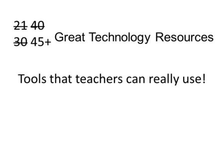 21 40 30 45+ Tools that teachers can really use! Great Technology Resources.