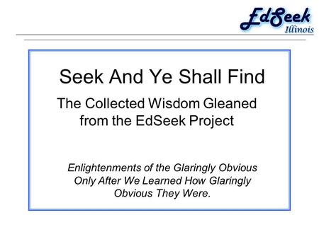 Seek And Ye Shall Find The Collected Wisdom Gleaned from the EdSeek Project Enlightenments of the Glaringly Obvious Only After We Learned How Glaringly.