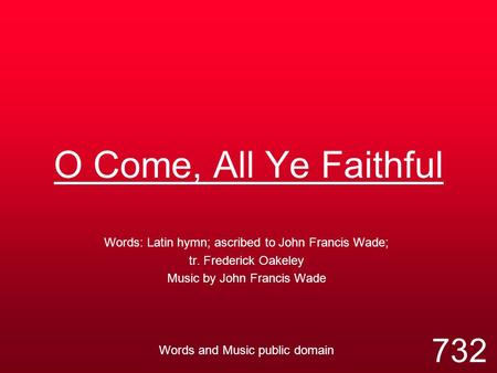O Come, All Ye Faithful Words: Latin hymn; ascribed to John Francis Wade; tr. Frederick Oakeley Music by John Francis Wade Words and Music public domain.