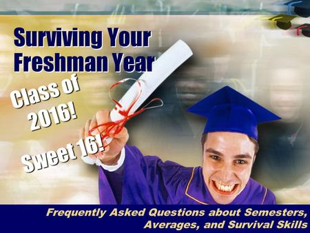 Surviving Your Freshman Year Frequently Asked Questions about Semesters, Averages, and Survival Skills Class of 2016! Sweet 16!