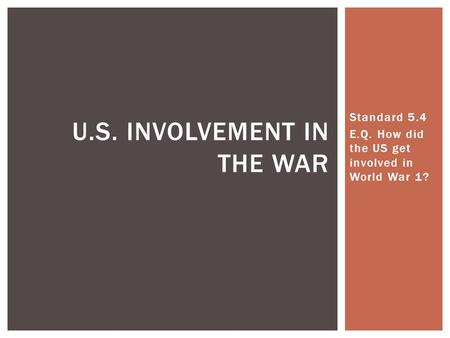 Standard 5.4 E.Q. How did the US get involved in World War 1? U.S. INVOLVEMENT IN THE WAR.