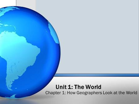 Unit 1: The World Chapter 1: How Geographers Look at the World.