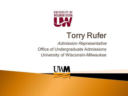 Torry Rufer Admission Representative Office of Undergraduate Admissions University of Wisconsin-Milwaukee.