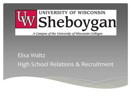 Elisa Waltz High School Relations & Recruitment. University of Wisconsin System 13 UW-Colleges UW-Colleges Online 13 Four Year UW Institutions.