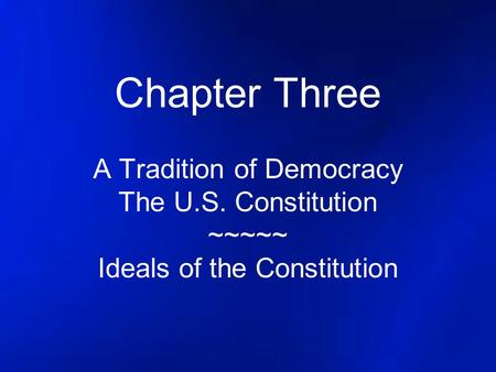 Chapter Three A Tradition of Democracy The U.S. Constitution ~~~~~ Ideals of the Constitution.
