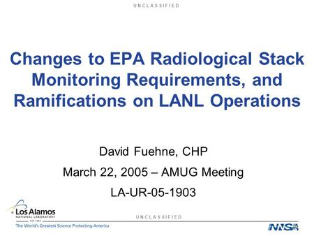 U N C L A S S I F I E D Changes to EPA Radiological Stack Monitoring Requirements, and Ramifications on LANL Operations David Fuehne, CHP March 22, 2005.