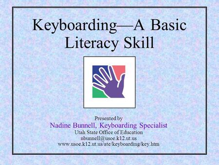 Keyboarding—A Basic Literacy Skill Presented by Nadine Bunnell, Keyboarding Specialist Utah State Office of Education