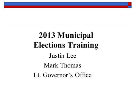 2013 Municipal Elections Training Justin Lee Mark Thomas Lt. Governor's Office.