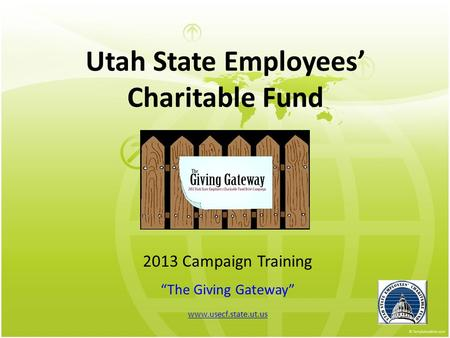 "Utah State Employees' Charitable Fund 2013 Campaign Training ""The Giving Gateway"" www.usecf.state.ut.us."
