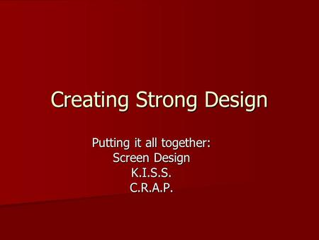 Putting it all together: Screen Design K.I.S.S.C.R.A.P. Creating Strong Design.