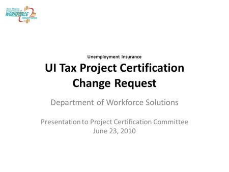 Unemployment Insurance UI Tax Project Certification Change Request Department of Workforce Solutions Presentation to Project Certification Committee June.