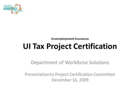Unemployment Insurance UI Tax Project Certification Department of Workforce Solutions Presentation to Project Certification Committee December 16, 2009.