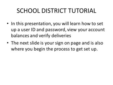 SCHOOL DISTRICT TUTORIAL In this presentation, you will learn how to set up a user ID and password, view your account balances and verify deliveries The.