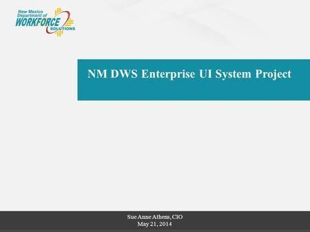 NM DWS Enterprise UI System Project Sue Anne Athens, CIO May 21, 2014.