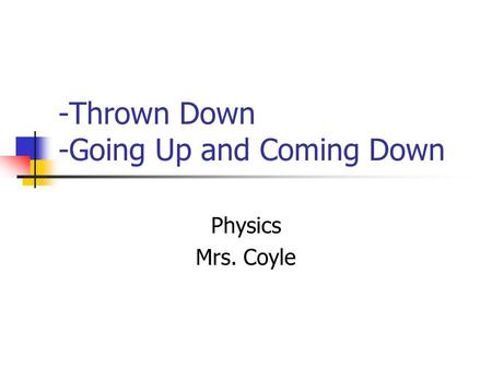-Thrown Down -Going Up and Coming Down Physics Mrs. Coyle.
