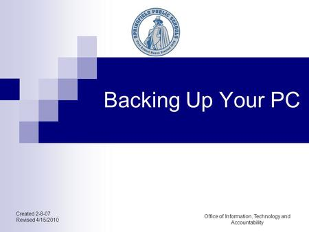 Office of Information, Technology and Accountability Backing Up Your PC Created 2-8-07 Revised 4/15/2010.